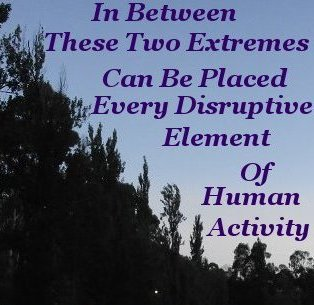 In between these two extremes can be placed every disruptive element of Human activity