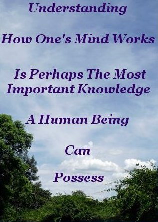 Understanding how one's mind works is perhaps the most important item of knowledge a Human Being can possess