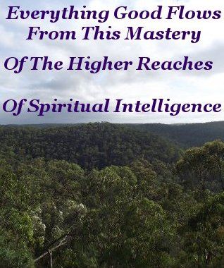 Everything Good flows from this Mastery of the higher reaches of spiritual intelligence