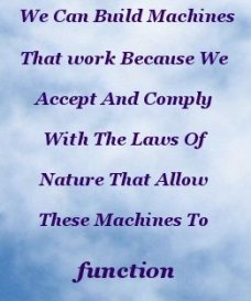 We can build machines that work because we accept and comply with the laws of nature that allow these machines to function