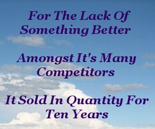 For the lack of something better amongst it's many competitors, it sold in quantity for ten years