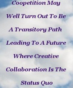 Coopetition may well turn out to be a transitory path  leading to a future where creative collaboration is the status quo