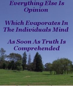 Everything else is opinion which evaporates in the individual's mind as soon as truth is comprehended