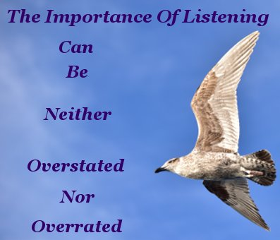 The importance of listening can be neither overstated nor overrated