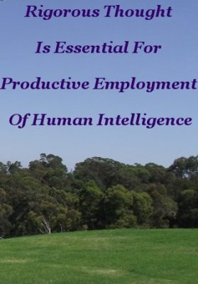 Rigorous Thought is essential for productive employment of Human intelligence