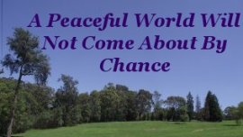 A peaceful World will not come about by chance