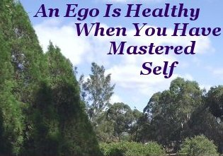 An ego is healthy when you have mastered self