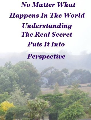 No matter what happens in the world, understanding the real secret puts it in perspective