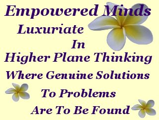 Empowered minds luxuriate in higher plane thinking where genuine solutions to problems are to be found