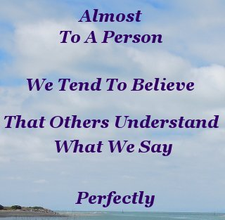 Almost to a person, we tend to believe that others understand what we say - perfectly