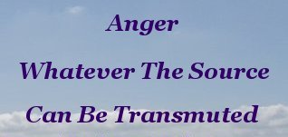 Anger, whatever the source, can be transmuted