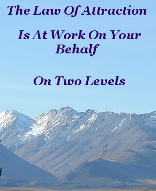 The law of attraction is at work on your behalf on two levels