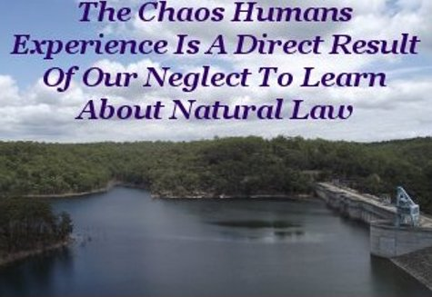 The chaos Humans experience is a direct result of our neglect to learn about Natural Law