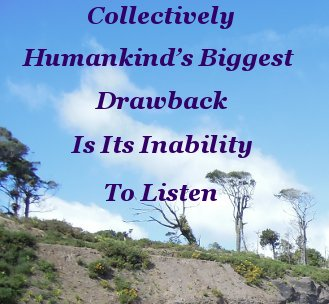 Collectively Humankind's biggest drawback is it's inability to listen