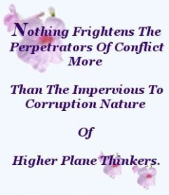 Nothing frightens the perpetrators of conflict more than the impervious to corruption nature of higher plane thinkers