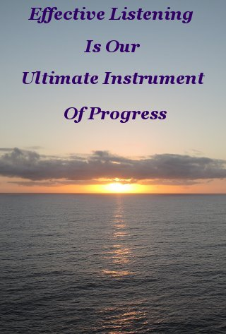 Effective listening is our ultimate instrument of progress