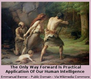 The Only Way Forward Is Practical Application Of Our Human Intelligence