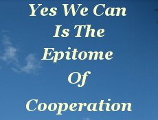 Yes we can is the epitome of cooperation