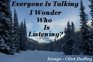 Everyone is talking – I wonder, who is listening?