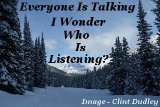 Everyone is talking – I wonder, who is listening?