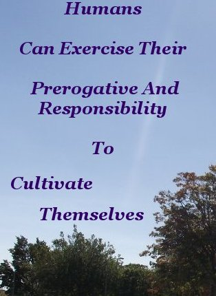 Humans can exercise their prerogative and responsibility to cultivate themselves