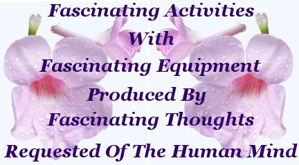 Fascinating activities with fascinating equipment produced by fascinating thoughts generated by request of the human mind