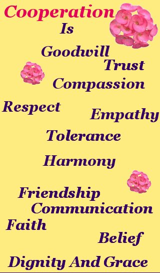 Cooperation is goodwill - compassion - respect -empathy - tolerance - dignity and grace - friendship - communication - belief - faith - trust – harmony