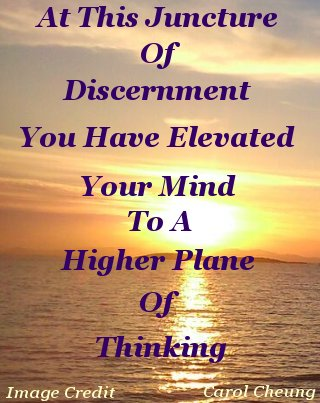 At this juncture of discernment you have elevated your mind to a higher plane of thinking