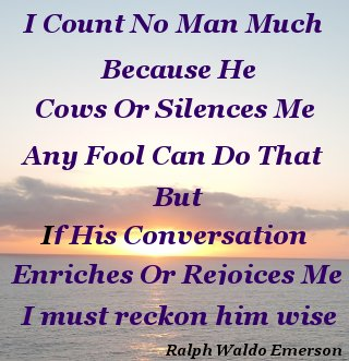 I count no man much because he cows or silences me, any fool can do that, But if his conversation enriches or rejoices me I must reckon him wise