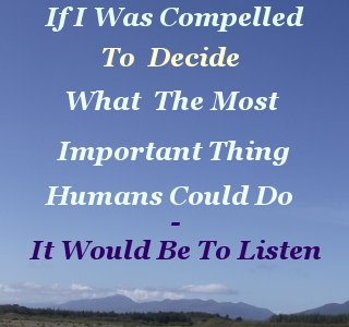 If I was compelled to decide what the most important thing Humans could do – it would be to listen