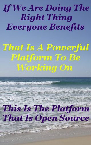 If we are doing the right thing everyone benefits that is a powerful platform to be working on this is the platform that is open source