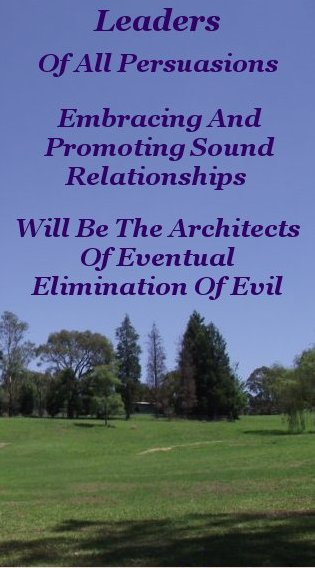 Leaders, of all persuasions, embracing and promoting sound relationships, will be the architects of eventual elimination of evil