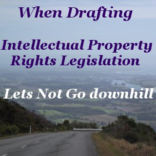 When drafting intellectual property rights legislation lets not go downhill