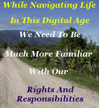 While navigating life In this digital age we need to be much more familiar with our rights and responsibilities