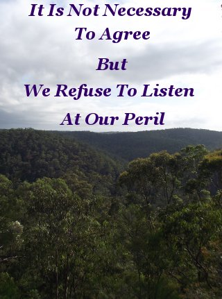 It is not necessary to agree, but we refuse to listen at our peril