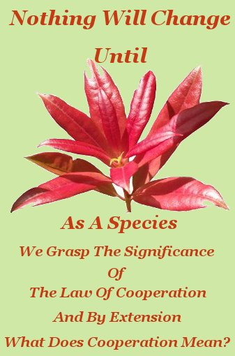 Nothing will change until, as a species, we grasp the significance of the law of cooperation, and by extension, what does cooperation mean?