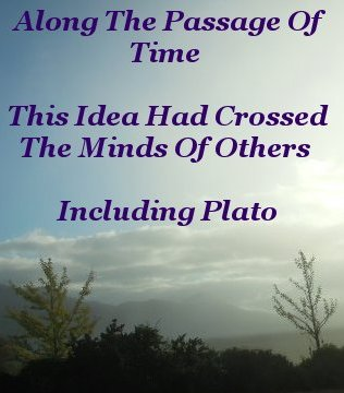 Along the passage of time this idea had crossed the minds of others, including Plato