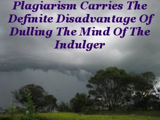 Plagiarism carries the definite disadvantage of dulling the mind of the indulger