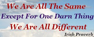 We are all the same except for one darn thing - We are all different