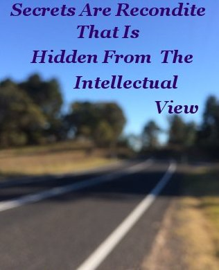 Most secrets are recondite, that is, hidden from the intellectual view