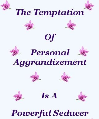 The Temptation Of Personal Aggrandizement Is A Powerful Seducer