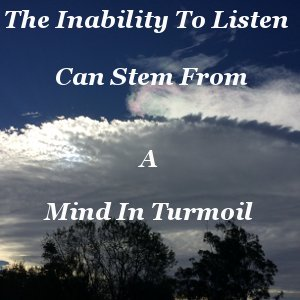 The inability to listen can stem from a mind in turmoil