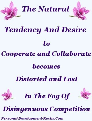 The Natural Tendency And Desire To Cooperate And Collaborate Becomes Distorted And Lost In The Fog Of Disingenuous Competition