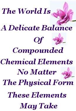 The World is a delicate balance of compounded chemical elements no matter the physical form these elements may take