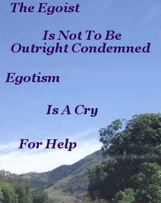 The egoist is not to be outright condemned egotism is a cry for help