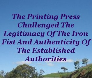 The Printing Press challenged the legitimacy of the iron fist and authenticity of the established authorities