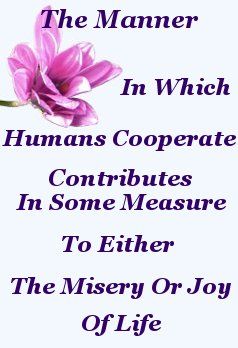 The manner in which humans cooperate contributes in some measure to either the misery or joy of life