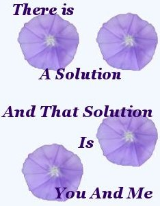 There is a solution, and that solution is you and me
