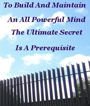 To build, and maintain, an all powerful mind, the ultimate secret is a prerequisite