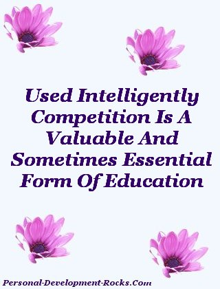 Used Intelligently, Competition Is A Valuable And Sometimes Essential Form Of Education.